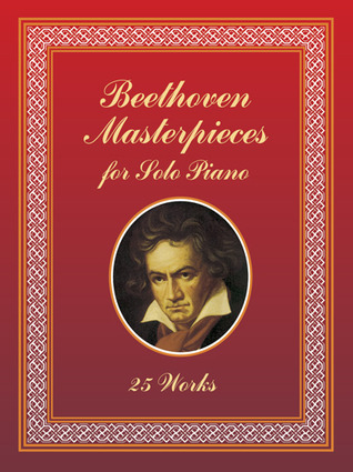 Beethoven Masterpieces for Solo Piano: 25 Works Ludwig van Beethoven