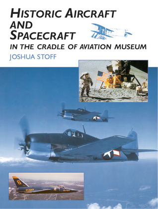 Historic Aircraft and Spacecraft in the Cradle of Aviation Museum Joshua Stoff