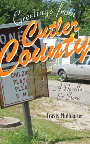 Greetings from Cutler County: A Novella and Stories Travis Mulhauser