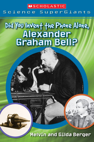 Did You Invent The Phone All Alone, Alexander Graham Bell? Melvin A. Berger