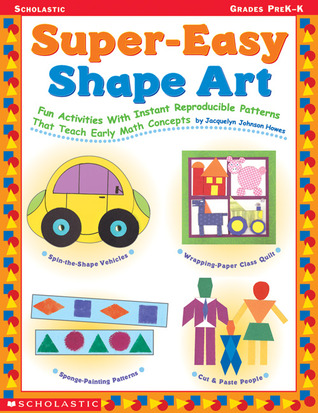 Super-Easy Shape Art: Fun Activities with Instant Reproducible Patterns that Teach Early Math Concepts  by  Jacqueline Johnson Howes