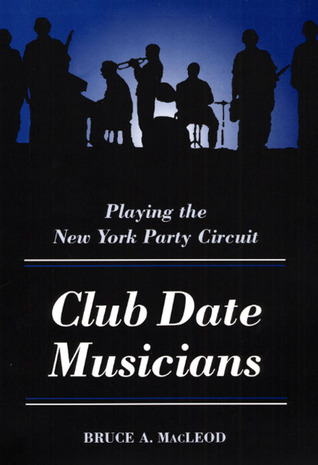 Club Date Musicians: Playing the New York Party Circuit  by  Bruce A. Macleod