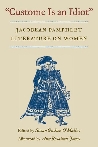 Custome Is an Idiot: JACOBEAN PAMPHLET LITERATURE ON WOMEN Susan Gushee OMalley