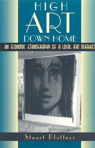 High Art Down Home: An Economic Ethnography of a Local Art Market Stuart Plattner