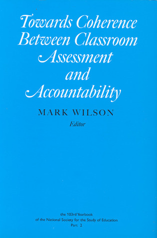 Towards Coherence Between Classroom Assessment and Accountability  by  Mark Wilson