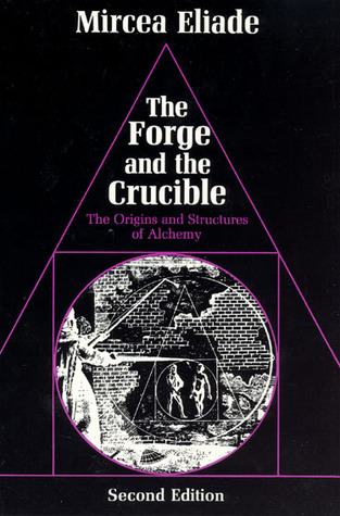 The Forge and the Crucible: The Origins and Structure of Alchemy Mircea Eliade