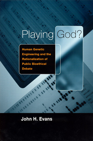Playing God?: Human Genetic Engineering and the Rationalization of Public Bioethical Debate John Hyde Evans