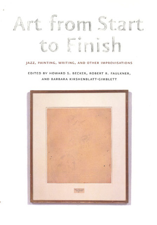 Art from Start to Finish: Jazz, Painting, Writing, and Other Improvisations  by  Howard S. Becker