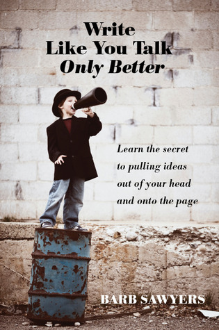 Write Like You Talk Only Better  by  Barb Sawyers