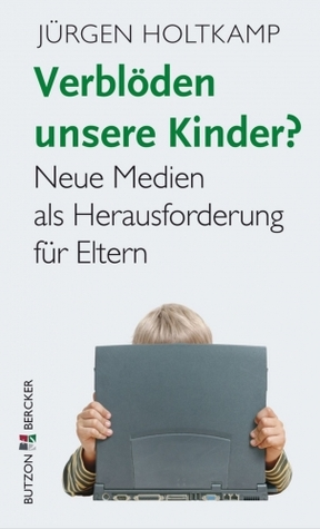 Verblöden unsere Kinder? Neue Medien als Herausforderung für Eltern Jürgen Holtkamp