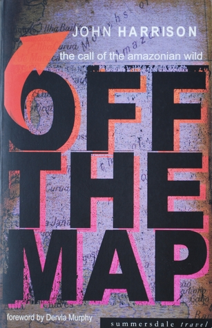 Off the Map: the call of the Amazonian wild John  Harrison