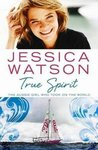 True Spirit: The Aussie Girl Who Took On The World by Jessica Watson