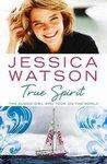 True Spirit: The Aussie Girl Who Took On The World by Jessica Watson