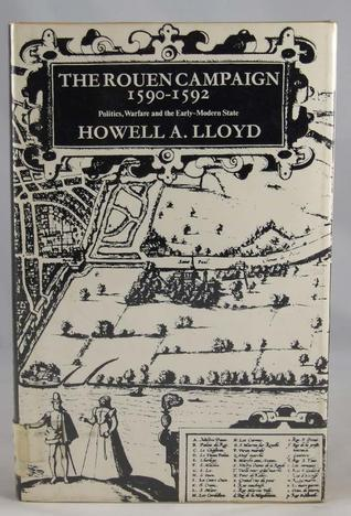 The Rouen Campaign, 1590-1592: Politics, Warfare, and the Early-Modern State  by  Howell A. Lloyd