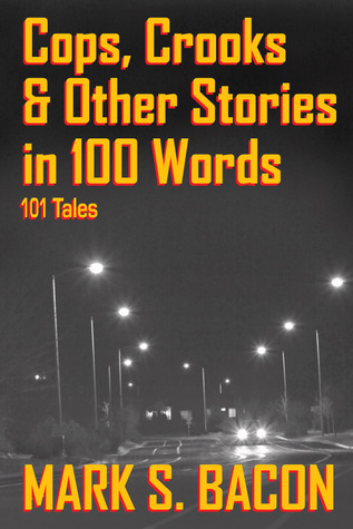 Cops, Crooks & Other Stories in 100 Words: 101 Tales  by  Mark S. Bacon