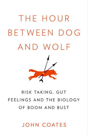 The Hour Between Dog and Wolf: Risk Taking, Gut Feelings and the Biology of Boom and Bust (2012)