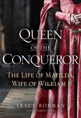 Book Review: Tracy Borman's Queen of the Conqueror: The Life of Matilda, Wife of William I