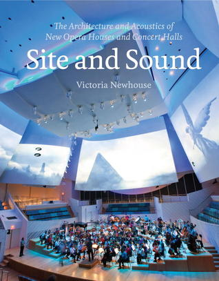 Site and Sound: The Architecture and Acoustics of New Opera Houses and Concert Halls Victoria Newhouse