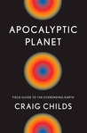 Apocalyptic Planet: Field Guide to the Ever-Ending Earth