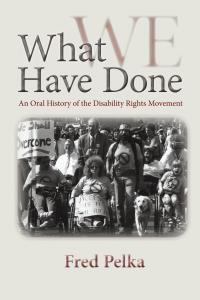 What We Have Done: An Oral History of the Disability Rights Movement Fred Pelka