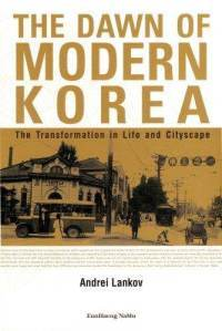 The Dawn of Modern Korea: the transformation in life and cityscape  by  Andrei Lankov