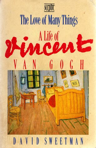The Love of Many Things: A Life of Vincent van Gogh David Sweetman