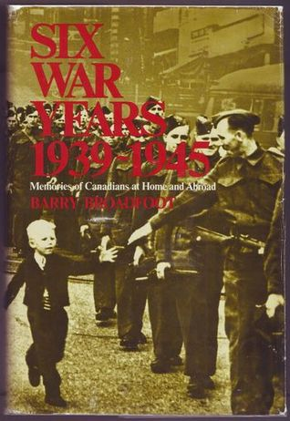Six War Years 1939-1945: Memories of Canadians at Home and Abroad Barry Broadfoot