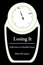 Losing It: Reflections on Mindful Eating  by  Milton Bevington