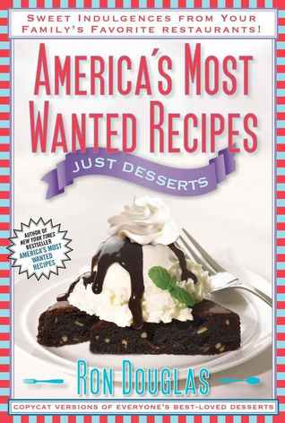 Americas Most Wanted Recipes Just Desserts: Sweet Indulgences from Your Familys Favorite Restaurants