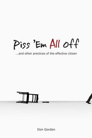 Piss Em All Off: And other Practices of the Effective Citizen Don Gordon