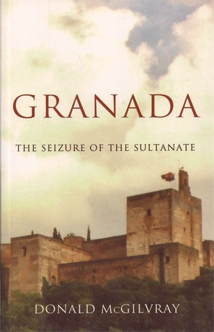 Granada - The Seizure of the Sultanate Donald McGilvray