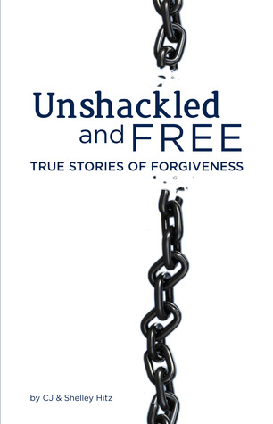 Unshackled and Free:  True Stories of Forgiveness C.J. Hitz