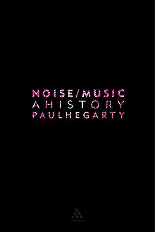 Noise Music: A History  by  Paul Hegarty