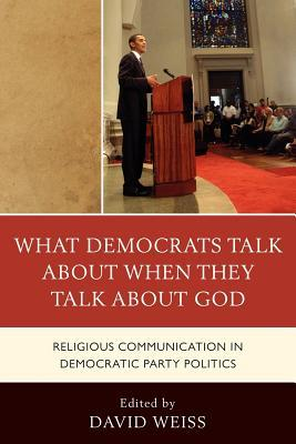 What Democrats Talk about When They Talk about God: Religious Communication in Democratic Party Politics David Weiss