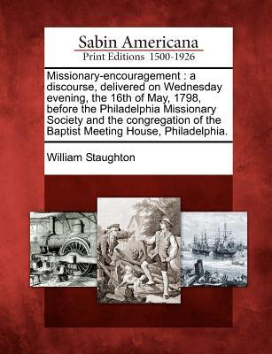 Missionary-Encouragement: A Discourse, Delivered on Wednesday Evening, the 16th of May, 1798, Before the Philadelphia Missionary Society and the Congregation of the Baptist Meeting House, Philadelphia.  by  William Staughton