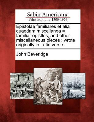 Epistolae Familiares Et Alia Quaedam Miscellanea = Familiar Epistles, and Other Miscellaneous Pieces: Wrote Originally in Latin Verse.  by  John Beveridge