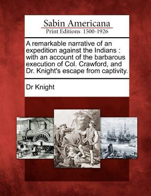 A Remarkable Narrative of an Expedition Against the Indians: With an Account of the Barbarous Execution of Col. Crawford, and Dr. Knights Escape from Captivity.  by  Dr. Knight