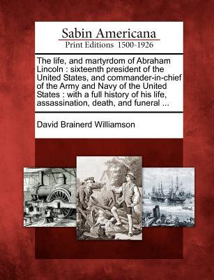 The Life, and Martyrdom of Abraham Lincoln: Sixteenth President of the United States, and Commander-In-Chief of the Army and Navy of the United States: With a Full History of His Life, Assassination, Death, and Funeral ... David Brainerd Williamson