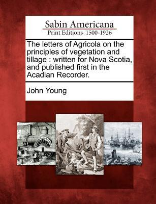 The Letters of Agricola on the Principles of Vegetation and Tillage: Written for Nova Scotia, and Published First in the Acadian Recorder.  by  John Young