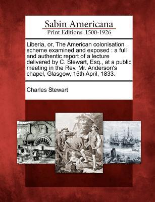 Liberia, Or, the American Colonisation Scheme Examined and Exposed: A Full and Authentic Report of a Lecture Delivered C. Stewart, Esq., at a Public Meeting in the REV. Mr. Andersons Chapel, Glasgow, 15th April, 1833. by Charles Stewart