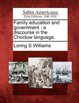 Family Education and Government: A Discourse in the Choctow Language.  by  Loring S. Williams
