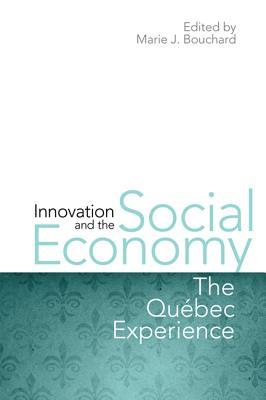 Innovation and the Social Economy: The Quebec Experience  by  Marie J. Bouchard