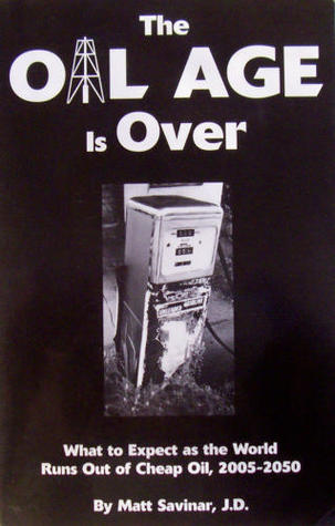 The Oil Age Is Over: What To Expect As The World Runs Out Of Cheap Oil, 2005 2050 Matt Savinar