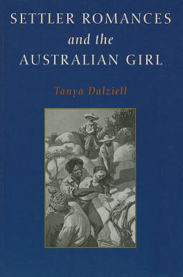 Settler Romances And The Australian Girl  by  Tanya Dalziell