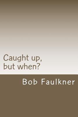 Caught Up, But When?: Are There Really Two Second Comings ?  by  Bob Faulkner