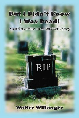 But I Didnt Know I Was Dead!: A Sudden Cardiac Arrest Survivors Story Walter Willanger