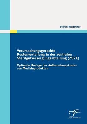 Verursachungsgerechte Kostenverteilung in Der Zentralen Sterilgutversorgungsabteilung (Zsva): Optimale Umlage Der Aufbereitungskosten Von Medizinprodu  by  Stefan Meilinger