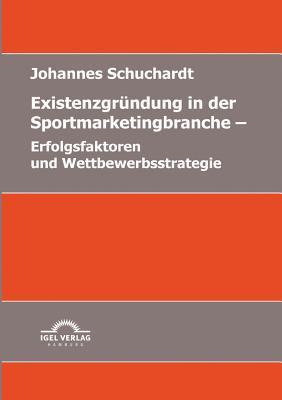 Existenzgr Ndung in Der Sportmarketingbranche: Erfolgsfaktoren Und Wettbewerbsstrategie Johannes Schuchardt