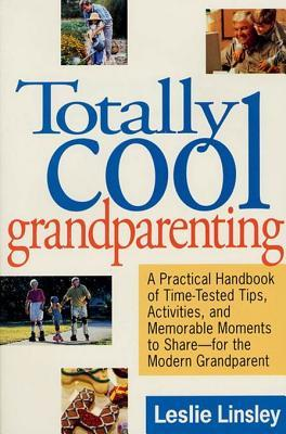 Totally Cool Grandparenting: A Practical Handbook of Tips, Hints, & Activities for the Modern Grandparent Leslie Linsley