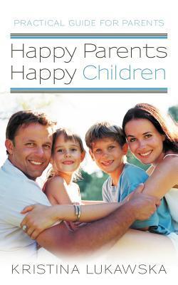 Happy Parents-Happy Children: Practical Guide for Parents  by  Kristina Lukawska